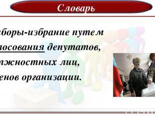 Словарь Выборы-избрание путем голосования депутатов, должностных лиц, членов орг