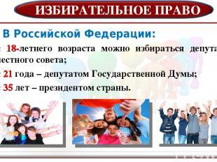ИЗБИРАТЕЛЬНОЕ ПРАВО В Российской Федерации: с 18-летнего возраста можно избирать