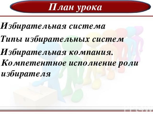 План урока 1.Избирательная система 2.Типы избирательных систем 3.Избирательная компания. Компетентное исполнение роли избирателя