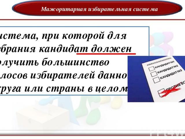 Мажоритарная избирательная система -система, при которой для избрания кандидат должен получить большинство голосов избирателей данного округа или страны в целом
