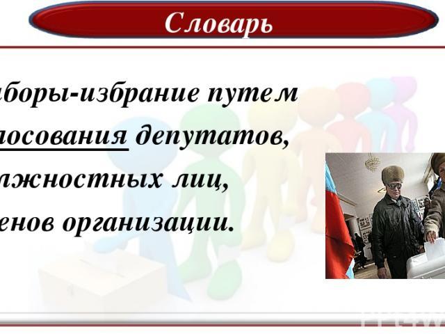 Словарь Выборы-избрание путем голосования депутатов, должностных лиц, членов организации.
