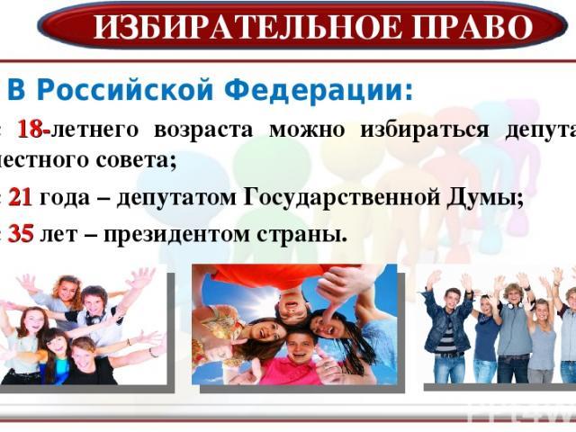 ИЗБИРАТЕЛЬНОЕ ПРАВО В Российской Федерации: с 18-летнего возраста можно избираться депутатом местного совета; с 21 года – депутатом Государственной Думы; с 35 лет – президентом страны.