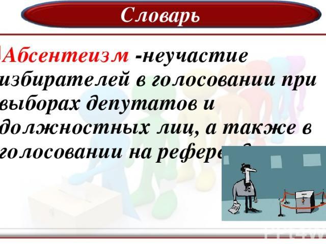 Словарь Абсентеизм -неучастие избирателей в голосовании при выборах депутатов и должностных лиц, а также в голосовании на референдумах.