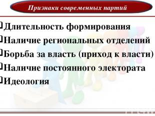 Признаки современных партий Длительность формирования Наличие региональных отдел