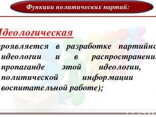 Функции политических партий: Идеологическая (проявляется в разработке партийной