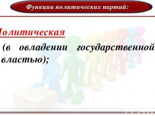 Функции политических партий: Политическая (в овладении государственной властью);
