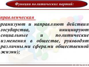 Функции политических партий: Управленческая (организуют и направляют действия го