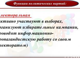 Функции политических партий: Электоральная (активно участвуют в выборах, организ
