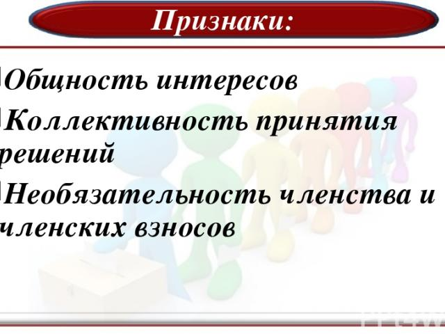 Признаки: Общность интересов Коллективность принятия решений Необязательность членства и членских взносов