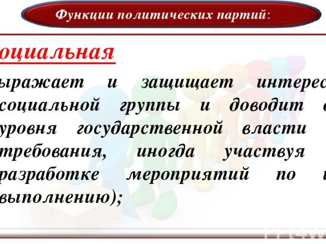Функции политических партий: Социальная (выражает и защищает интересы социальной группы и доводит до уровня государственной власти ее требования, иногда участвуя в разработке мероприятий по их выполнению);
