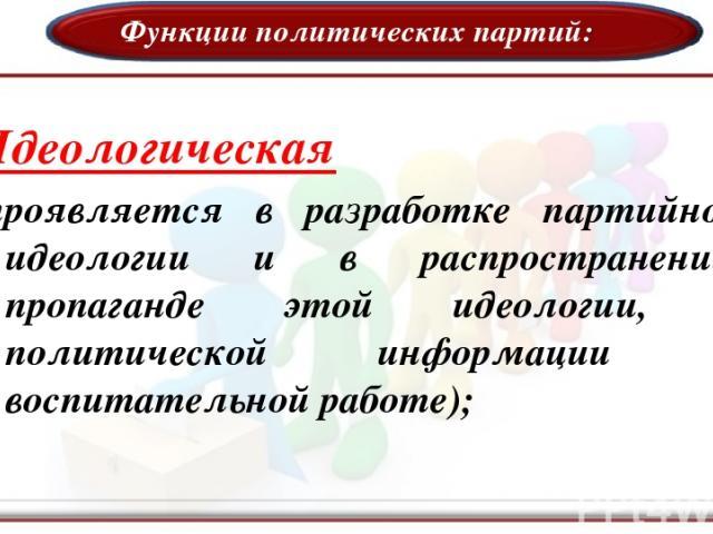 Функции политических партий: Идеологическая (проявляется в разработке партийной идеологии и в распространении, пропаганде этой идеологии, в политической информации и воспитательной работе);