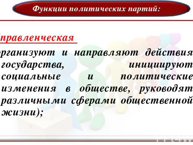 Функции политических партий: Управленческая (организуют и направляют действия государства, инициируют социальные и политические изменения в обществе, руководят различными сферами общественной жизни);