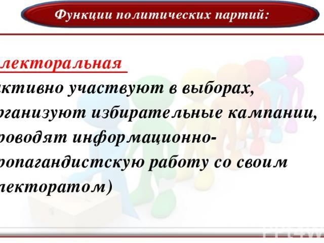 Функции политических партий: Электоральная (активно участвуют в выборах, организуют избирательные кампании, проводят информационно- пропагандистскую работу со своим электоратом)