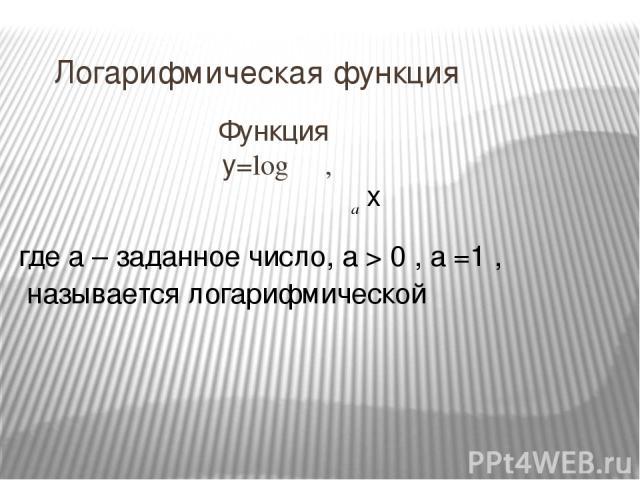 Логарифмическая функция Функция y=log , а x где a – заданное число, a > 0 , a =1 , называется логарифмической
