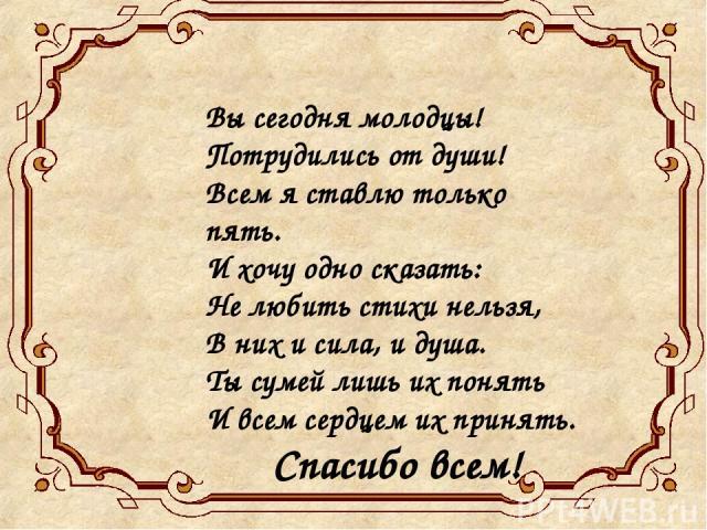 Вы сегодня молодцы! Потрудились от души! Всем я ставлю только пять. И хочу одно сказать: Не любить стихи нельзя, В них и сила, и душа. Ты сумей лишь их понять И всем сердцем их принять. Спасибо всем!