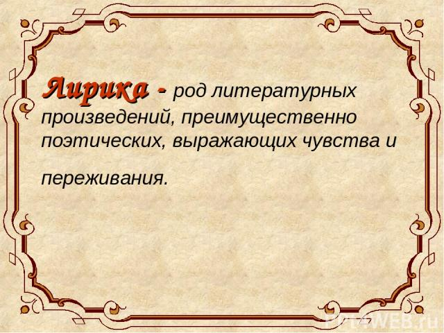 Лирика - род литературных произведений, преимущественно поэтических, выражающих чувства и переживания.