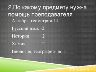 2.По какому предмету нужна помощь преподавателя Алгебра, геометрия-14 Русский яз