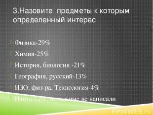 3.Назовите предметы к которым определенный интерес Физика-29% Химия-25% История,