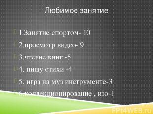 Любимое занятие 1.Занятие спортом- 10 2.просмотр видео- 9 3.чтение книг -5 4. пи