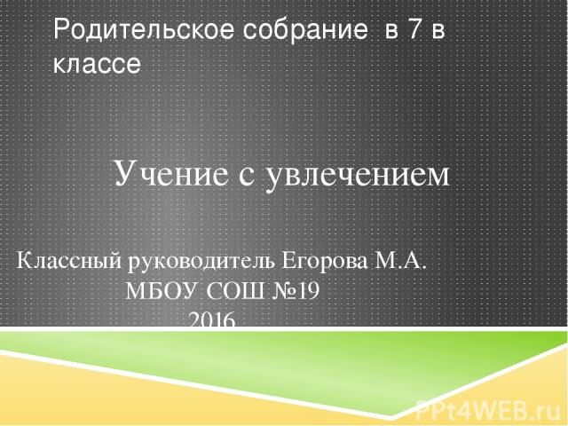Родительское собрание в 7 в классе Учение с увлечением Классный руководитель Егорова М.А. МБОУ СОШ №19 2016