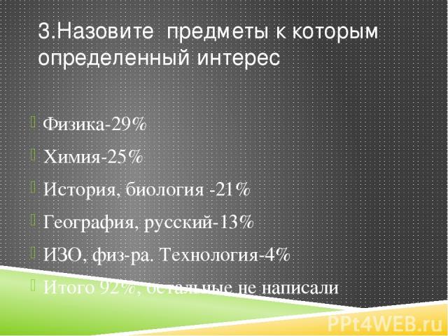 3.Назовите предметы к которым определенный интерес Физика-29% Химия-25% История, биология -21% География, русский-13% ИЗО, физ-ра. Технология-4% Итого 92%, остальные не написали