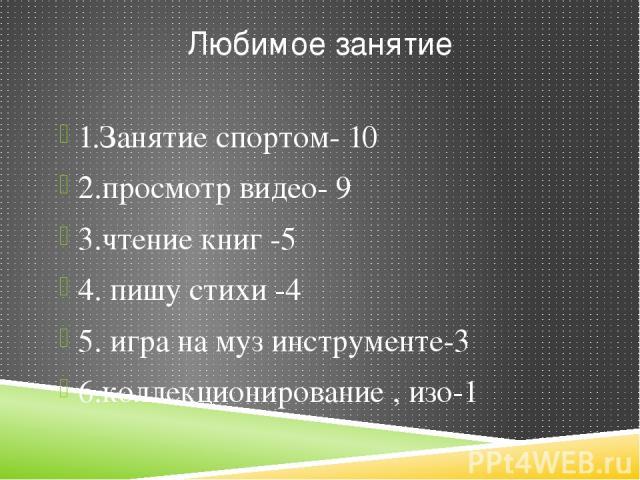Любимое занятие 1.Занятие спортом- 10 2.просмотр видео- 9 3.чтение книг -5 4. пишу стихи -4 5. игра на муз инструменте-3 6.коллекционирование , изо-1