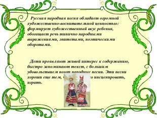 Русская народная песня обладает огромной художественно-воспитательной ценностью:
