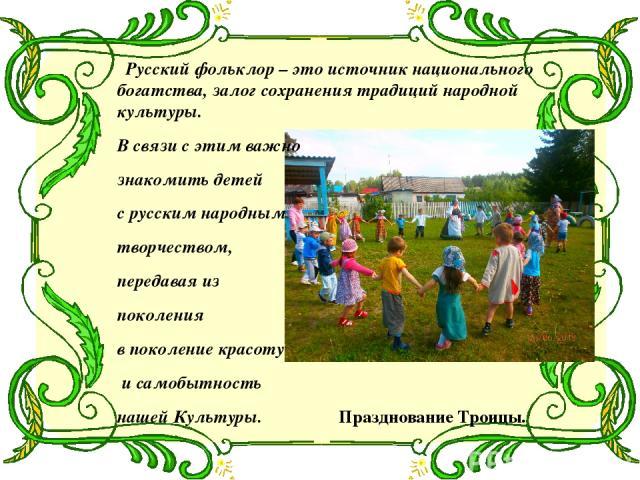 Русский фольклор – это источник национального богатства, залог сохранения традиций народной культуры. В связи с этим важно знакомить детей с русским народным творчеством, передавая из поколения в поколение красоту и самобытность нашей Культуры. Праз…