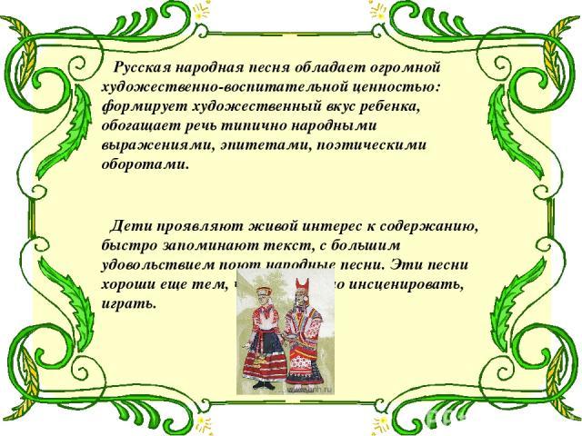 Русская народная песня обладает огромной художественно-воспитательной ценностью: формирует художественный вкус ребенка, обогащает речь типично народными выражениями, эпитетами, поэтическими оборотами. Дети проявляют живой интерес к содержанию, быстр…