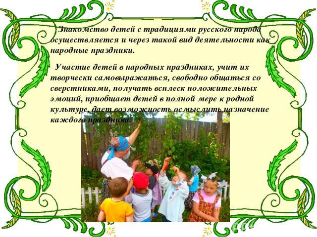 Знакомство детей с традициями русского народа осуществляется и через такой вид деятельности как народные праздники. Участие детей в народных праздниках, учит их творчески самовыражаться, свободно общаться со сверстниками, получать всплеск положитель…