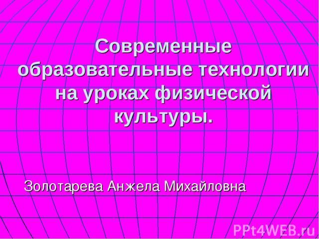Современные образовательные технологии на уроках физической культуры. Золотарева Анжела Михайловна