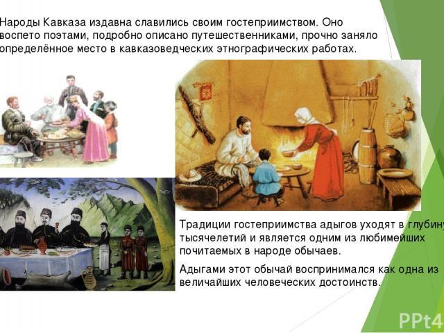 Народы Кавказа издавна славились своим гостеприимством. Оно воспето поэтами, подробно описано путешественниками, прочно заняло определённое место в кавказоведческих этнографических работах. Адыгами этот обычай воспринимался как одна из величайших че…