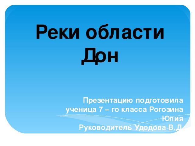 Презентацию подготовила ученица 7 – го класса Рогозина Юлия Руководитель Удодова В.Д. Реки области Дон