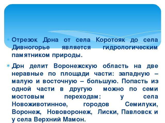 Отрезок Дона от села Коротояк до села Дивногорье является гидрологическим памятником природы. Дон делит Воронежскую область на две неравные по площади части: западную – малую и восточную – большую. Попасть из одной части в другую можно по семи мосто…