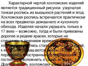 Характерной чертой хохломских изделий является традиционный рисунок: узорчатая т