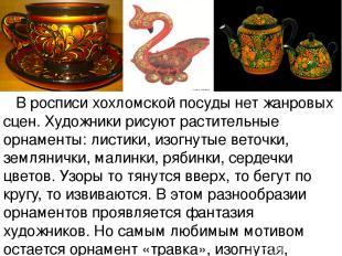 В росписи хохломской посуды нет жанровых сцен. Художники рисуют растительные орн