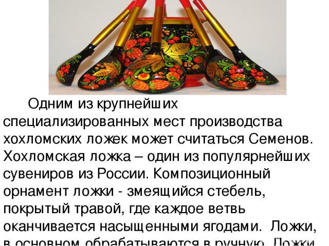 Одним из крупнейших специализированных мест производства хохломских ложек может считаться Семенов. Хохломская ложка – один из популярнейших сувениров из России. Композиционный орнамент ложки - змеящийся стебель, покрытый травой, где каждое ветвь ока…