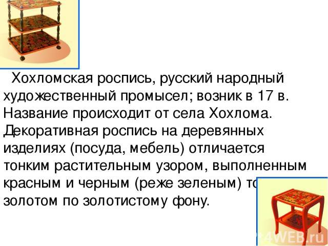 Хохломская роспись, русский народный художественный промысел; возник в 17 в. Название происходит от села Хохлома. Декоративная роспись на деревянных изделиях (посуда, мебель) отличается тонким растительным узором, выполненным красным и черным (реже …