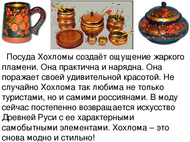 Посуда Хохломы создаёт ощущение жаркого пламени. Она практична и нарядна. Она поражает своей удивительной красотой. Не случайно Хохлома так любима не только туристами, но и самими россиянами. В моду сейчас постепенно возвращается искусство Древней Р…
