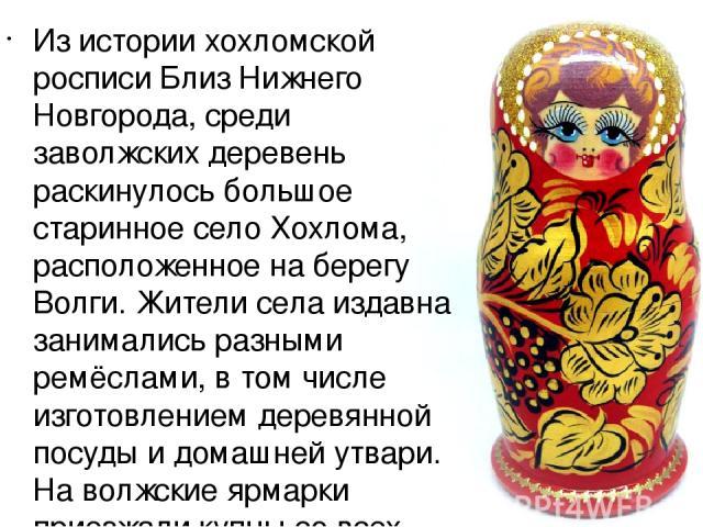 Из истории хохломской росписи Близ Нижнего Новгорода, среди заволжских деревень раскинулось большое старинное село Хохлома, расположенное на берегу Волги. Жители села издавна занимались разными ремёслами, в том числе изготовлением деревянной посуды …