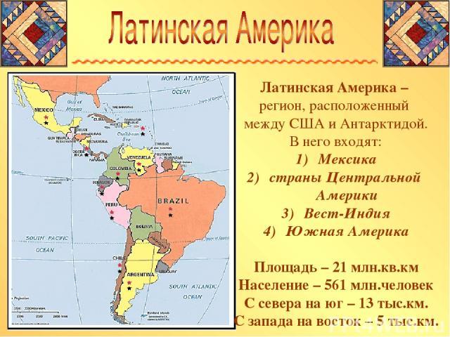 Латинская Америка – регион, расположенный между США и Антарктидой. В него входят: Мексика страны Центральной Америки Вест-Индия Южная Америка Площадь – 21 млн.кв.км Население – 561 млн.человек С севера на юг – 13 тыс.км. С запада на восток – 5 тыс.км.