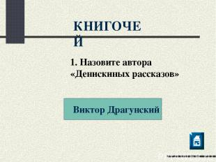 Виктор Драгунский КНИГОЧЕЙ 1. Назовите автора «Денискиных рассказов»