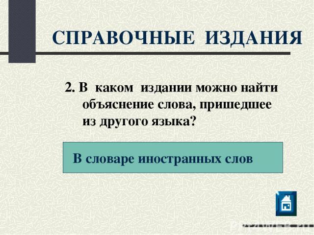 СПРАВОЧНЫЕ ИЗДАНИЯ В словаре иностранных слов 2. В каком издании можно найти объяснение слова, пришедшее из другого языка?
