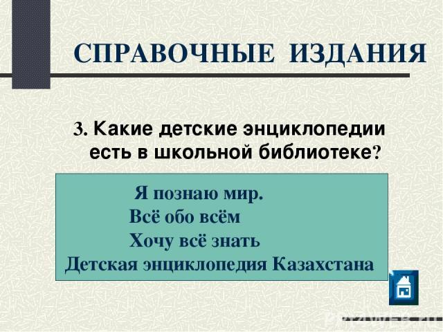 СПРАВОЧНЫЕ ИЗДАНИЯ Я познаю мир. Всё обо всём Хочу всё знать Детская энциклопедия Казахстана 3. Какие детские энциклопедии есть в школьной библиотеке?