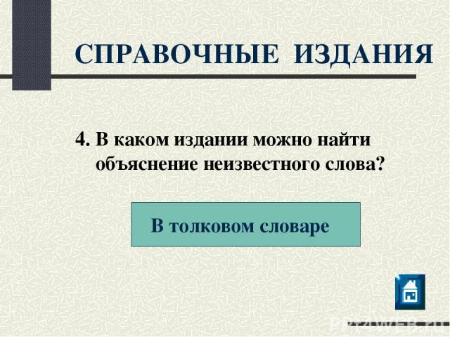 СПРАВОЧНЫЕ ИЗДАНИЯ В толковом словаре 4. В каком издании можно найти объяснение неизвестного слова?