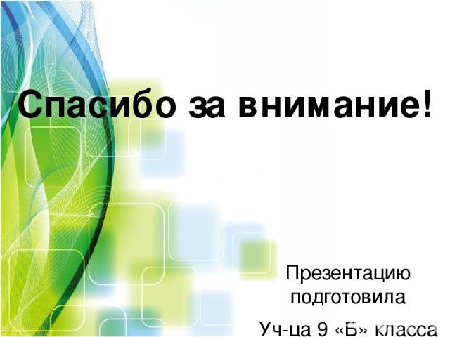 Спасибо за внимание! Презентацию подготовила Уч-ца 9 «Б» класса Шестопалова Дарья Учитель: Каширина Е.И.