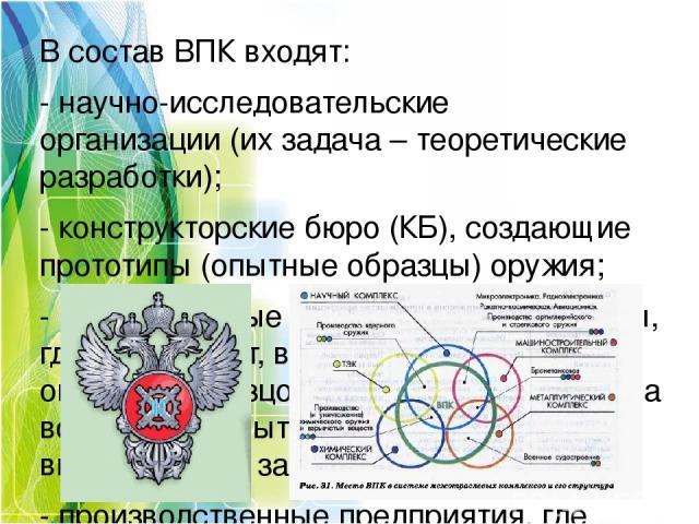 В состав ВПК входят: -научно-исследовательские организации(их задача – теоретические разработки); -конструкторские бюро (КБ),создающие прототипы (опытные образцы) оружия; -испытательные лаборатории и полигоны, где происходит, во-первых,