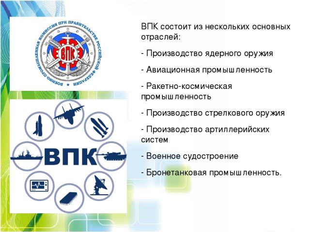ВПК состоит из нескольких основных отраслей: -Производство ядерного оружия -Авиационная промышленность -Ракетно-космическая промышленность -Производство стрелкового оружия -Производство артиллерийских систем -Военное судостроение -Бронетанков…