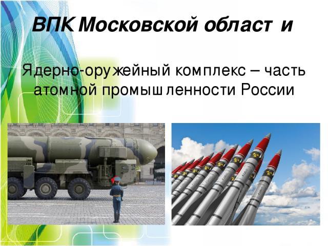 ВПК Московской области Ядерно-оружейный комплекс– часть атомной промышленности России