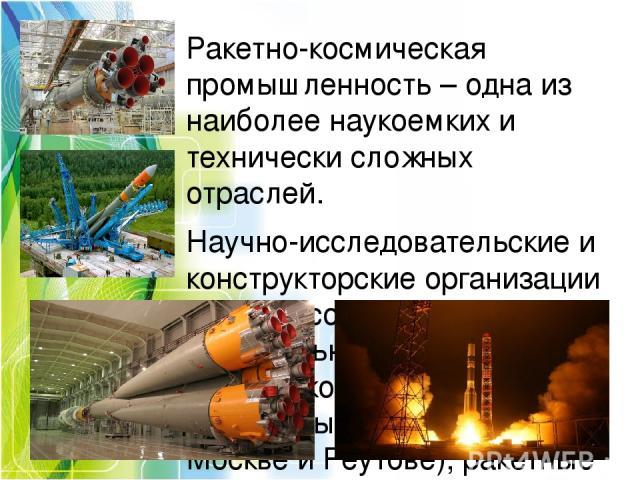 Ракетно-космическая промышленность–одна из наиболее наукоемких и технически сложных отраслей. Научно-исследовательские и конструкторские организации отрасли сосредоточены в значительной степени в Московском регионе. Здесь разрабатываются МБР (в Мо…
